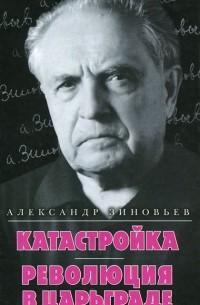 Александр Зиновьев - Катастройка. Революция в Царьграде (сборник)