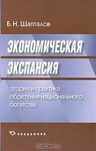 Б. Н. Шапталов - Экономическая экспансия. Теория и практика обретения национального богатства