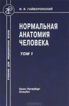 И. В. Гайворонский - Нормальная анатомия человека. В 2 томах. Том 1