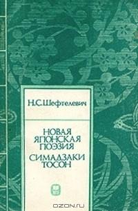 Наталия Шефтелевич - Новая японская поэзия. Симадзаки Тосон