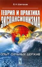 Б. Н. Шапталов - Теория и практика экспансионизма. Опыт сильных держав