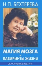 Н. П. Бехтерева - Магия мозга и лабиринты жизни