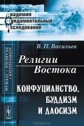 В. П. Васильев - Религии Востока. Конфуцианство, буддизм и даосизм