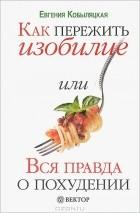 Евгения Кобыляцкая — Как пережить изобилие, или Вся правда о похудении