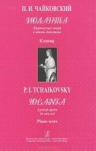П. И. Чайковский - П. И. Чайковский. Иоланта. Лирическая опера в одном действии. Клавир