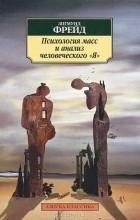 "Зигмунд Фрейд - Психология масс и анализ человеческого ""Я"" (сборник)"