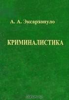 А. А. Эксархопуло - Криминалистика