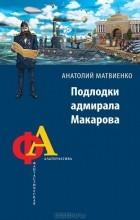 Анатолий Матвиенко - Подлодки адмирала Макарова