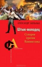 Александр Больных - Штык-молодец. Суворов против Вашингтона