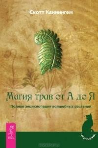 Скотт Каннингем - Магия трав от А до Я. Полная энциклопедия волшебных растений