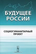 В. В. Бушуев, В. С. Голубев, А. А. Коробейников, Б. В. Скляренко, А. М. Тарко — Будущее России. Социогуманитарный проект