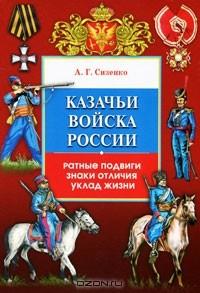 А. Г. Сизенко - Казачьи войска России. Ратные подвиги, знаки отличия, уклад жизни
