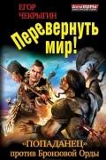 """Егор Чекрыгин - Перевернуть мир! """"Попаданец"""" против Бронзовой Орды"""