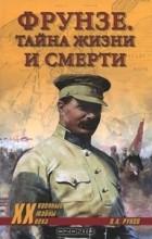 В. А. Рунов - Фрунзе. Тайна жизни и смерти