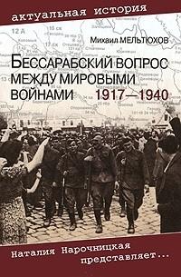 Михаил Мельтюхов - Бессарабский вопрос между мировыми войнами 1917—1940