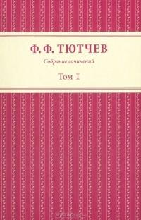 Ф. Ф. Тютчев - Ф. Ф. Тютчев. Собрание сочинений в 3 томах. Том 1 (сборник)