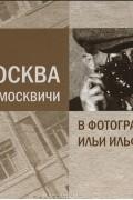 Александра Ильф - Москва и москвичи в фотографиях Ильи Ильфа