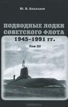 Ю. В. Апальков - Подводные лодки советского флота 1945-1991 гг. Том 3. Третье и четвертое поколение АПЛ