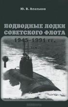 Ю. В. Апальков - Подводные лодки Советского флота 1945-1991 гг. В 3 томах. Том 2. Второе поколение АПЛ