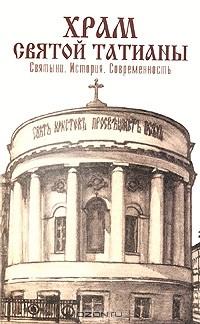 А. Сопова - Храм святой Татианы. Святыни. История. Современность