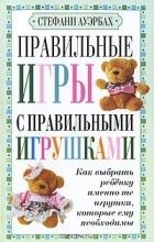 Стефани Ауэрбах - Правильные игры с правильными игрушками