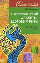 М. Д. Маханева - С физкультурой дружить - здоровым быть! Методическое пособие
