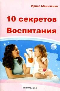Ирина Маниченко - 10 секретов воспитания