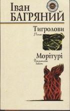 Іван Багряний - Тигролови. Морітурі (сборник)