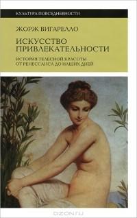 Жорж Вигарелло - Искусство привлекательности. История телесной красоты от ренессанса до наших дней