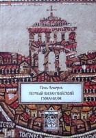 Поль Лемерль - Первый византийский гуманизм.  Замечания и заметки об образовании и культуре в Византии от начала до Х века
