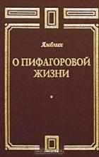 Ямвлих  - О Пифагоровой жизни