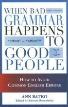 Ann Batko - When Bad Grammar Happens to Good People: How to Avoid Common Errors in English