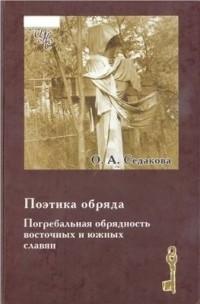 Ольга Седакова - Поэтика обряда. Погребальная обрядность восточных и южных славян