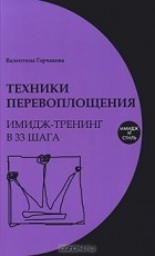 Валентина Горчакова - Техники перевоплощения. Имидж-тренинг в 33 шага