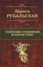 Лариса Рубальская - Лариса Рубальская. Собрание сочинений в одном томе