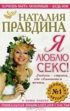 Наталия Правдина - Я люблю секс! Любовь - страна, где сбываются мечты. Уникальная энциклопедия счастья. Книга 1
