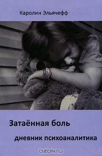Каролин Эльячефф - Затаенная боль. Дневник психоаналитика