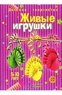 Людмила Грушина - Детское творчество. Живые игрушки. 5-10 лет