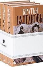 Братья Булгаковы - Братья Булгаковы. Переписка (комплект из 3 книг)
