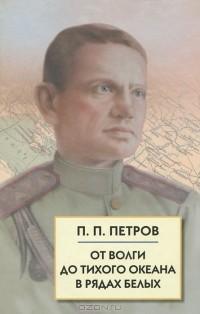 П. П. Петров - От Волги до Тихого океана в рядах белых