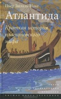 Пьер Видаль-Наке - Атлантида. Краткая история платоновского мифа