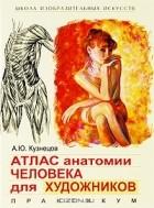 А. Ю. Кузнецов - Атлас анатомии человека для художников. Практикум