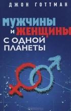 Джон Готтман - Мужчины и женщины с одной планеты