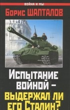 Борис Шапталов - Испытание войной - выдержал ли его Сталин?