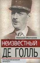 Николай Молчанов - Неизвестный де Голль. Последний великий француз