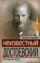 Борис Соколов - Неизвестный Достоевский. Роковая встреча