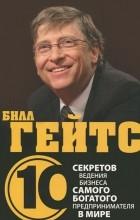 Дез Дирлав - Билл Гейтс. 10 секретов ведения бизнеса самого богатого предпринимателя в мире