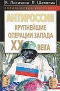 Л. А. Шелепин, В. Лисичкин - АнтиРоссия. Крупнейшие операции Запада XX века