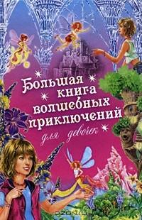 И. Щеглова - Большая книга волшебных приключений для девочек (сборник)