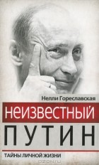 Нелли Гореславская - Неизвестный Путин. Тайны личной жизни